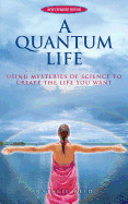 A Quantum Life: Using Mysteries of Science to Create the Life You Want