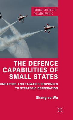 The Defence Capabilities of Small States: Singapore and Taiwan S Responses to Strategic Desperation