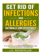Get Rid Of Infections And Allergies Naturally And Effectively: A Comprehensive Guide To Herbal Remedies Used As Natural Antibiotics And Antivirals