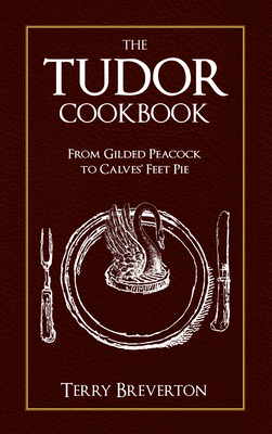 The Tudor Cook Book: From Gilded Peacock to Calves Feet Pie