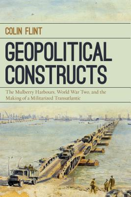 Geopolitical Constructs: The Mulberry Harbours  World War Ii  And The Making Of A Militarized Transatlantic