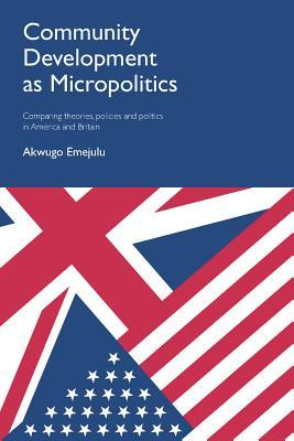 Community Development as Micropolitics: Comparing Theories, Policies and Politics in America and Britain