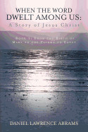 When the Word Dwelt Among Us: A Story of Jesus Christ: Book 1: From the Birth of Mary to the Flight to Egypt