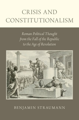 Crisis And Constitutionalism: Roman Political Thought From The Fall Of The Republic To The Age Of Revolution