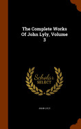 The Complete Works Of John Lyly  Volume 3