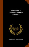 The Works Of Thomas Goodwin Volume 1