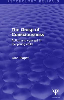 The Grasp of Consciousness: Action and Concept in the Young Child
