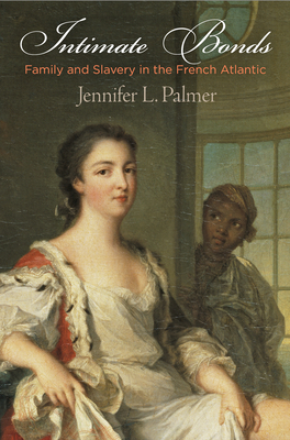 Intimate Bonds: Family And Slavery In The French A