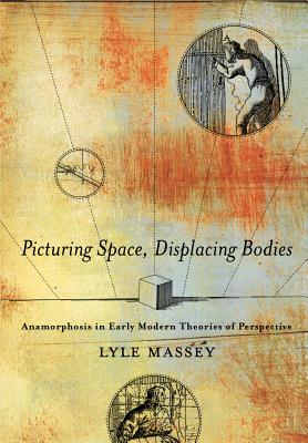 Picturing Space, Displacing Bodies: Anamorphosis in Early Modern Theories of Perspective