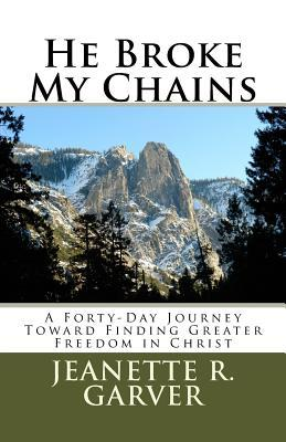 He Broke My Chains: A Forty-Day Journey Toward Finding Greater Freedom in Christ