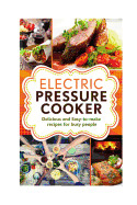 Electric Pressure Cooker: Delicious and Easy-To-Make One Pot Recipes Cookbook for Busy People