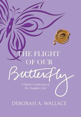 The Flight of Our Butterfly: A Mother's Celebration of Her Daughter's Life