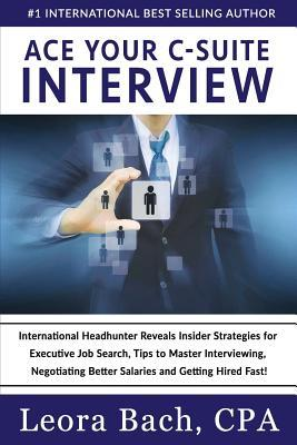 Ace Your C-Suite Interview: International Headhunter Reveals Insider Strategies for Executive Job Search, Tips to Master Interviewing, Negotiating
