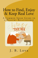 How to Find, Enjoy and Keep Real Love: A Common Sense Guide to a Healthy Relationship