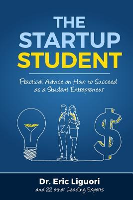 The Startup Student: Practical Advice on How to Succeed as a Student Entrepreneur