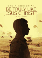 Can a Christian Be Truly Like Jesus Christ?