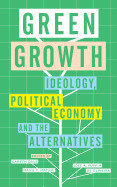 Green Growth: Ideology  Political Economy And The Alternatives
