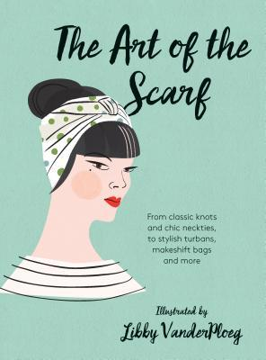 The Art of the Scarf: From Classic Knots and Chic Neckties, to Stylish Turbans, Bags, and More