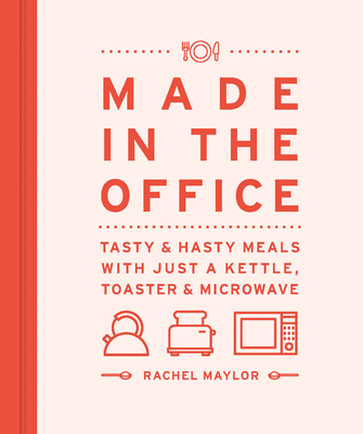 Made in the Office: Tasty & Hasty Meals with Just a Kettle, Toaster & Microwave