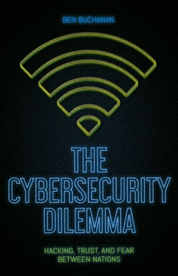 The Cybersecurity Dilemma: Hacking, Trust, and Fear Between Nations