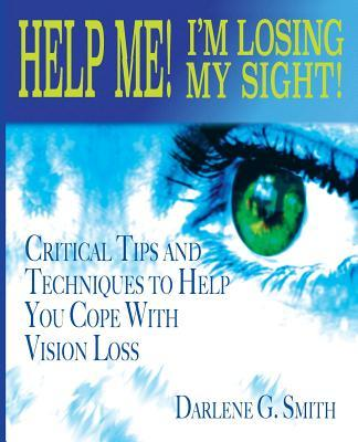Help Me! I Am Losing My Sight!: Critical Tips and Techniques to Help You Cope with Vision Loss