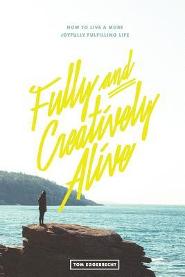 Fully and Creatively Alive: How to Live a More Joyfully Fulfilling Life