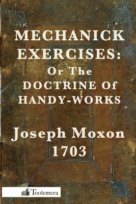 Mechanick Exercises: Or the Doctrine of