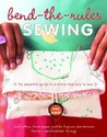 Bend-The-Rules Sewing: The Essential Guide to a