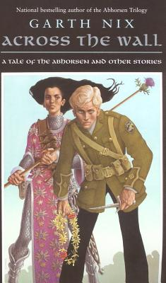 Across the Wall: A Tale of the Abhorsen and Other